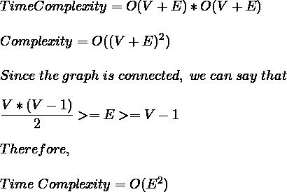 \\*Time Complexity = O(V+E)*O(V+E)\\*\newline\newlineTime\;Complexity = O((V+E)^2)\newline\\*Since\;the\;graph\;is\;connected,\;we\;can\;say\;that\; \\*\newline\dfrac{V*(V-1)}{2}>=E>=V-1\newline\\*Therefore,\newline\\*Time\;Complexity = O(E^2)